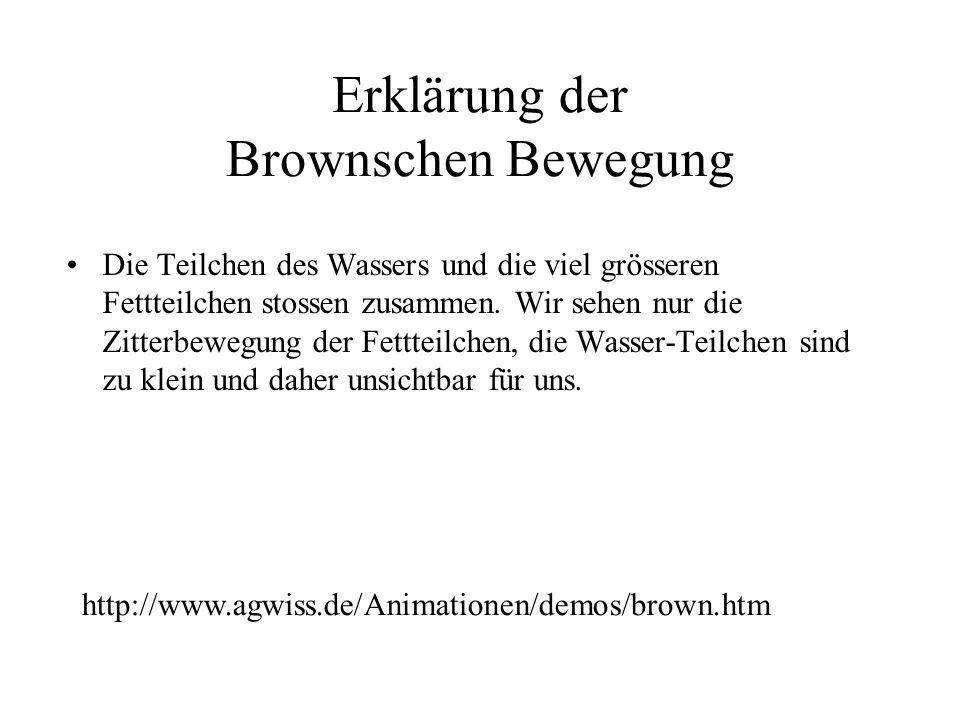 Erklärung der Brownschen Bewegung http://www.agwiss.de/Animationen/demos/brown.htm Die Teilchen des Wassers und die viel grösseren Fettteilchen stossen zusammen.