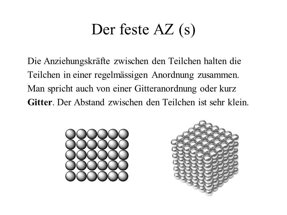 Der feste AZ (s) Die Anziehungskräfte zwischen den Teilchen halten die Teilchen in einer regelmässigen Anordnung zusammen. Man spricht auch von einer