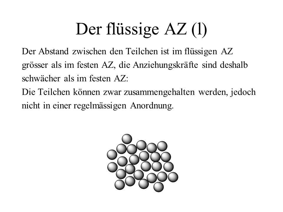 Der flüssige AZ (l) Der Abstand zwischen den Teilchen ist im flüssigen AZ grösser als im festen AZ, die Anziehungskräfte sind deshalb schwächer als im festen AZ: Die Teilchen können zwar zusammengehalten werden, jedoch nicht in einer regelmässigen Anordnung.