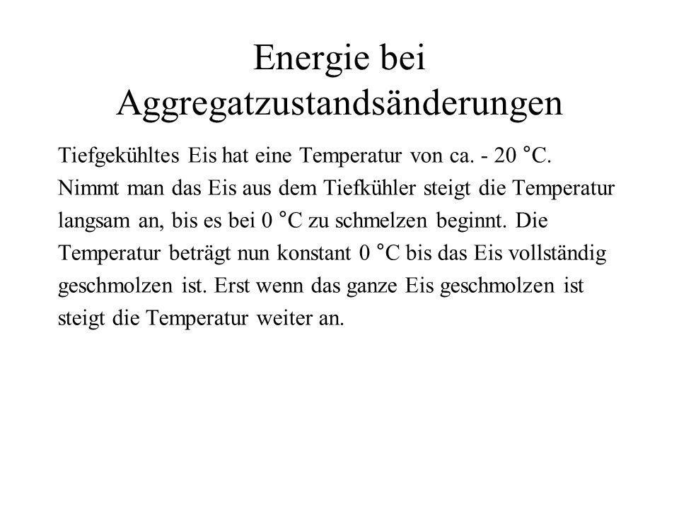 Energie bei Aggregatzustandsänderungen Tiefgekühltes Eis hat eine Temperatur von ca. - 20 °C. Nimmt man das Eis aus dem Tiefkühler steigt die Temperat