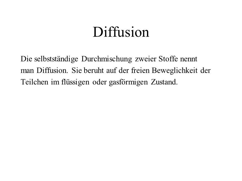 Diffusion Die selbstständige Durchmischung zweier Stoffe nennt man Diffusion. Sie beruht auf der freien Beweglichkeit der Teilchen im flüssigen oder g
