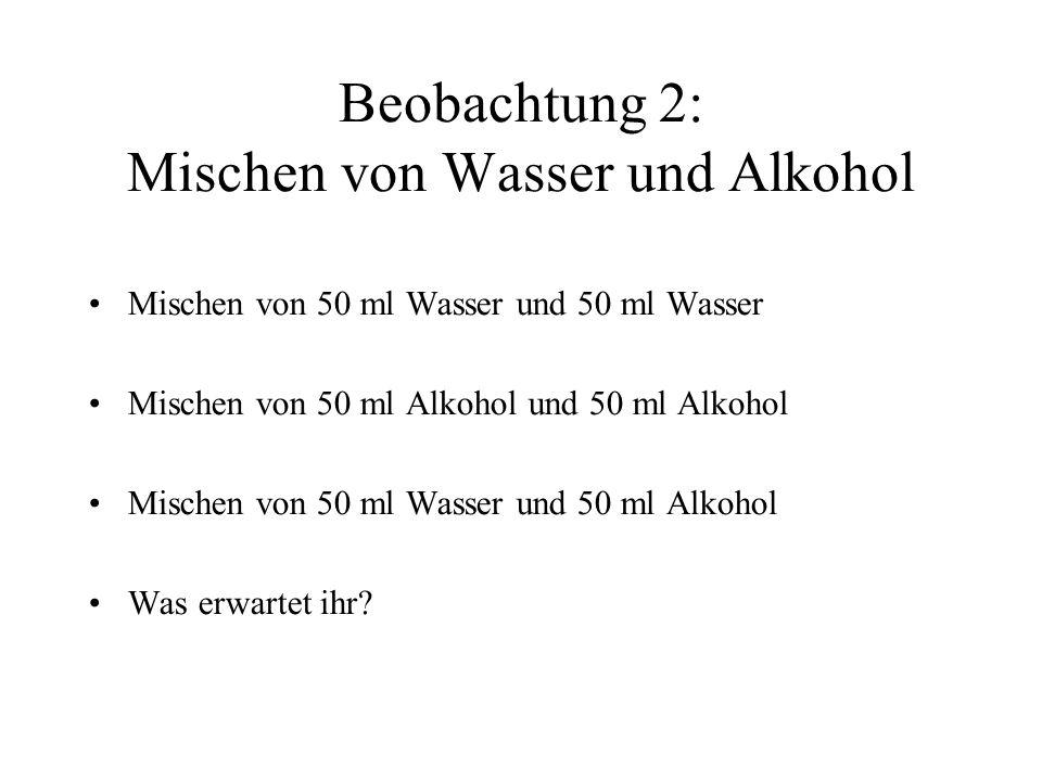 Beobachtung 2: Mischen von Wasser und Alkohol Mischen von 50 ml Wasser und 50 ml Wasser Mischen von 50 ml Alkohol und 50 ml Alkohol Mischen von 50 ml Wasser und 50 ml Alkohol Was erwartet ihr?