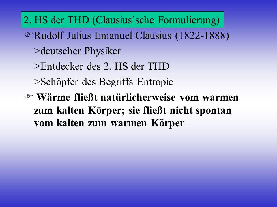 2. HS der THD (Clausius`sche Formulierung) Rudolf Julius Emanuel Clausius (1822-1888) >deutscher Physiker >Entdecker des 2. HS der THD >Schöpfer des B
