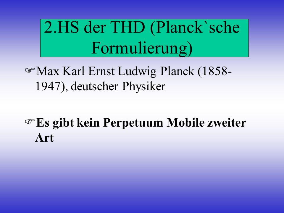 2.HS der THD (Planck`sche Formulierung) Max Karl Ernst Ludwig Planck (1858- 1947), deutscher Physiker Es gibt kein Perpetuum Mobile zweiter Art