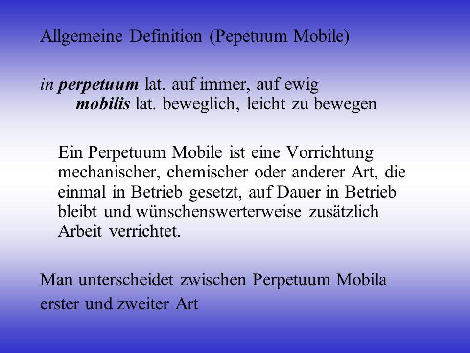 Allgemeine Definition (Pepetuum Mobile) in perpetuum lat. auf immer, auf ewig mobilis lat. beweglich, leicht zu bewegen Ein Perpetuum Mobile ist eine