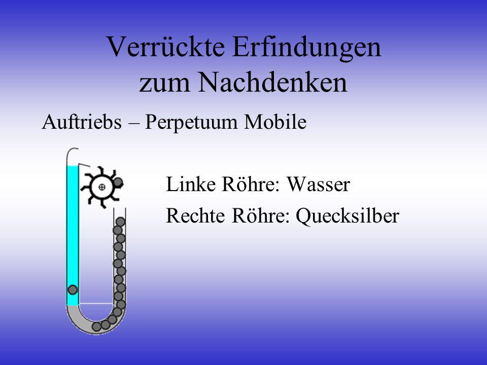 Verrückte Erfindungen zum Nachdenken Auftriebs – Perpetuum Mobile Linke Röhre: Wasser Rechte Röhre: Quecksilber