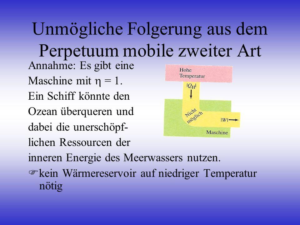 Unmögliche Folgerung aus dem Perpetuum mobile zweiter Art Annahme: Es gibt eine Maschine mit = 1. Ein Schiff könnte den Ozean überqueren und dabei die