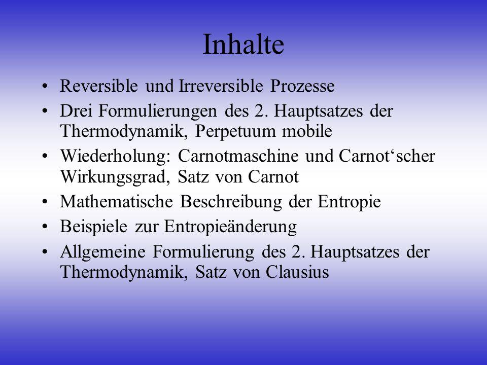 Inhalte Reversible und Irreversible Prozesse Drei Formulierungen des 2. Hauptsatzes der Thermodynamik, Perpetuum mobile Wiederholung: Carnotmaschine u