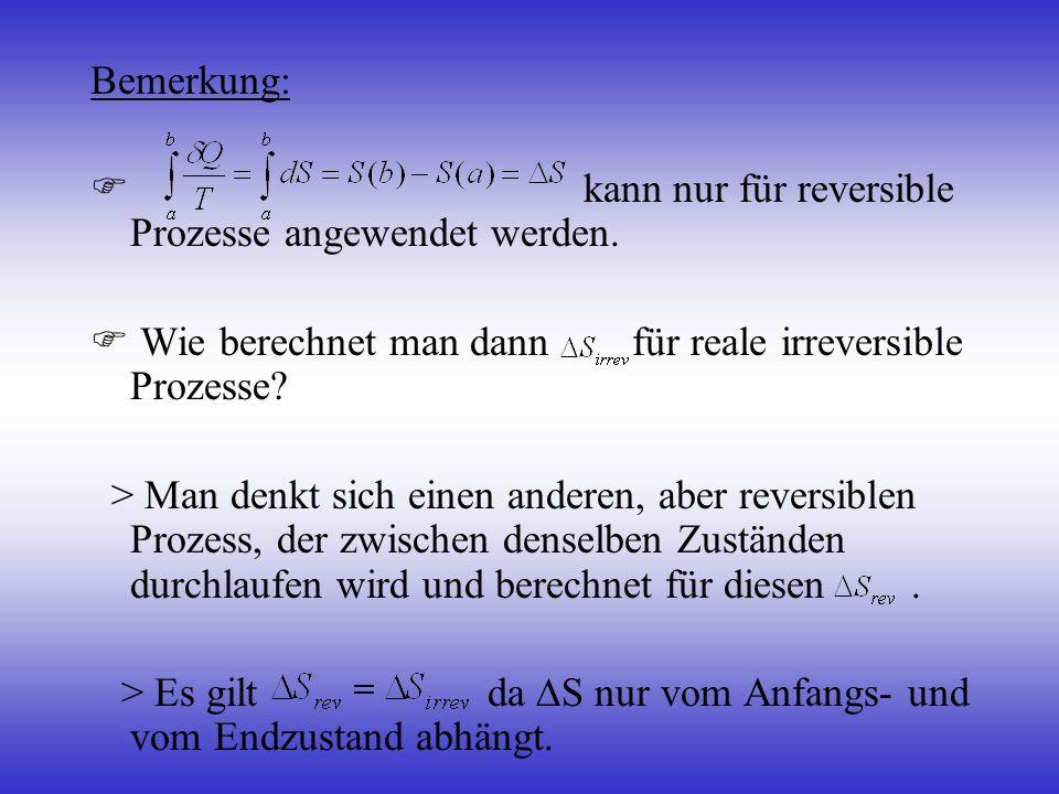 Bemerkung: kann nur für reversible Prozesse angewendet werden. Wie berechnet man dann für reale irreversible Prozesse? > Man denkt sich einen anderen,