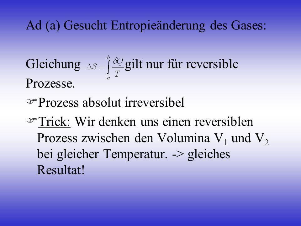 Ad (a) Gesucht Entropieänderung des Gases: Gleichung gilt nur für reversible Prozesse. Prozess absolut irreversibel Trick: Wir denken uns einen revers