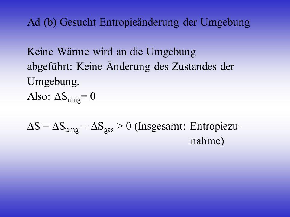 Ad (b) Gesucht Entropieänderung der Umgebung Keine Wärme wird an die Umgebung abgeführt: Keine Änderung des Zustandes der Umgebung. Also: S umg = 0 S