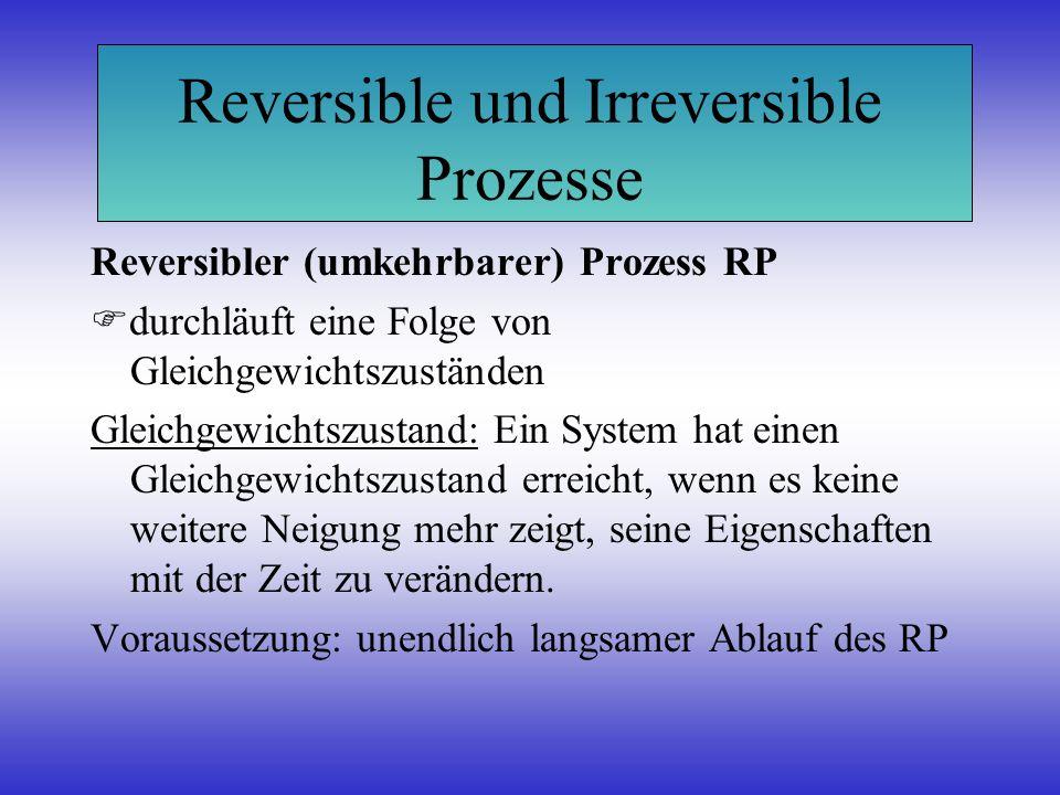 Reversible und Irreversible Prozesse Reversibler (umkehrbarer) Prozess RP durchläuft eine Folge von Gleichgewichtszuständen Gleichgewichtszustand: Ein