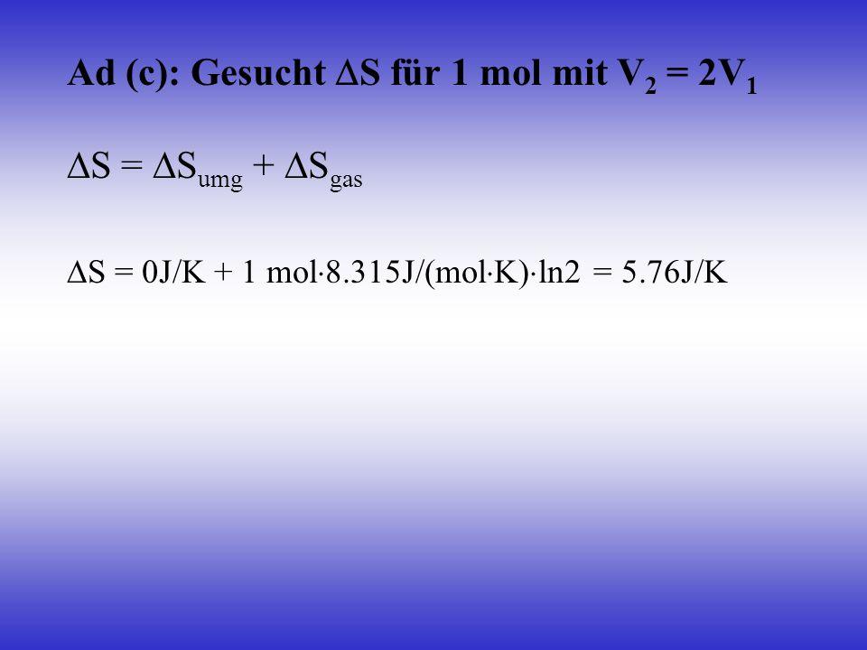 Ad (c): Gesucht S für 1 mol mit V 2 = 2V 1 S = S umg + S gas S = 0J/K + 1 mol 8.315J/(mol K) ln2 = 5.76J/K