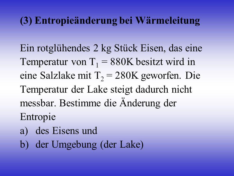 (3) Entropieänderung bei Wärmeleitung Ein rotglühendes 2 kg Stück Eisen, das eine Temperatur von T 1 = 880K besitzt wird in eine Salzlake mit T 2 = 28