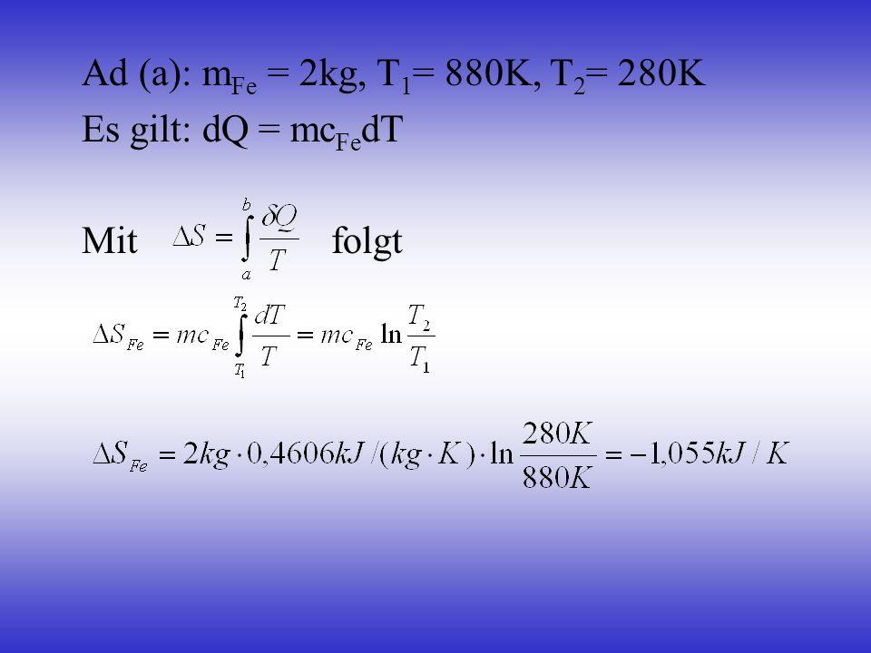 Ad (a): m Fe = 2kg, T 1 = 880K, T 2 = 280K Es gilt: dQ = mc Fe dT Mit folgt