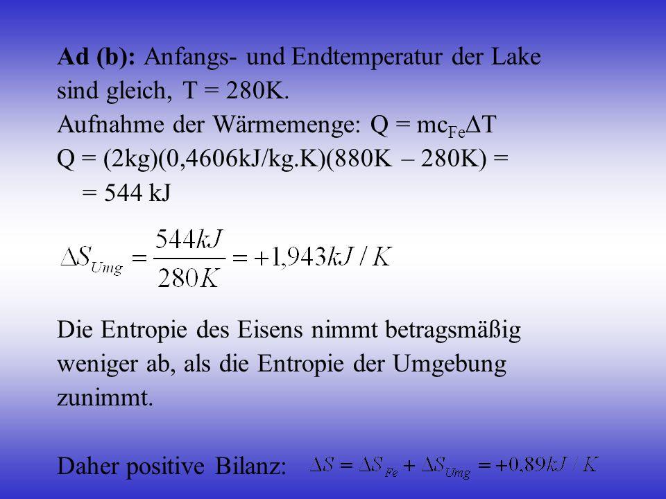 Ad (b): Anfangs- und Endtemperatur der Lake sind gleich, T = 280K. Aufnahme der Wärmemenge: Q = mc Fe T Q = (2kg)(0,4606kJ/kg.K)(880K – 280K) = = 544