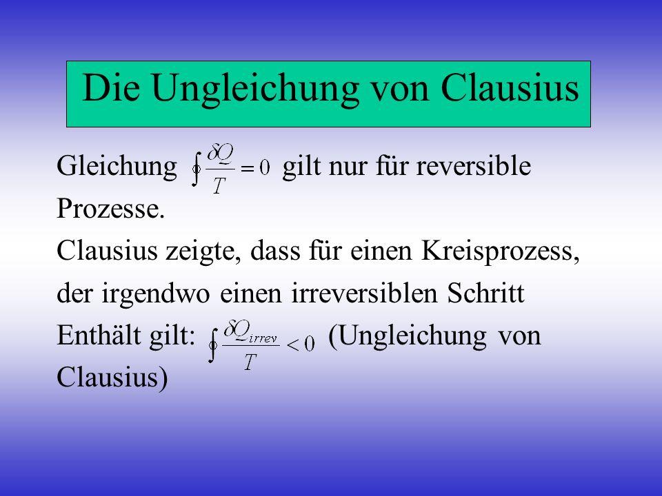 Die Ungleichung von Clausius Gleichung gilt nur für reversible Prozesse. Clausius zeigte, dass für einen Kreisprozess, der irgendwo einen irreversible
