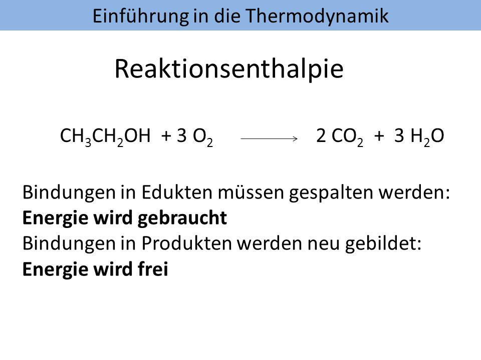 Einführung in die Thermodynamik Reaktionsenthalpie CH 3 CH 2 OH + 3 O 2 2 CO 2 + 3 H 2 O Bindungen in Edukten müssen gespalten werden: Energie wird ge