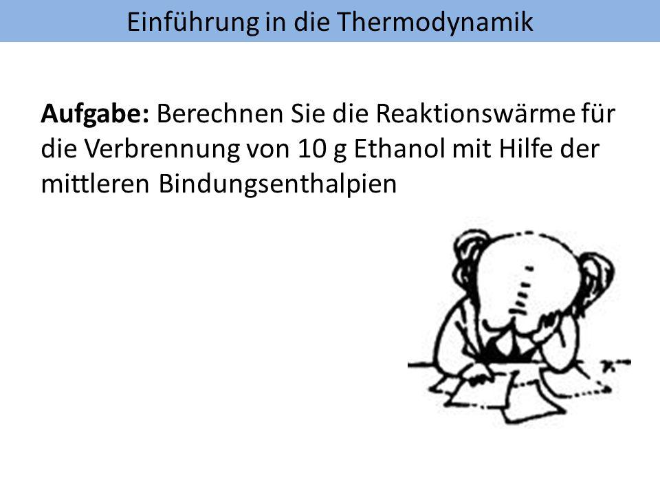 Einführung in die Thermodynamik Aufgabe: Berechnen Sie die Reaktionswärme für die Verbrennung von 10 g Ethanol mit Hilfe der mittleren Bindungsenthalp