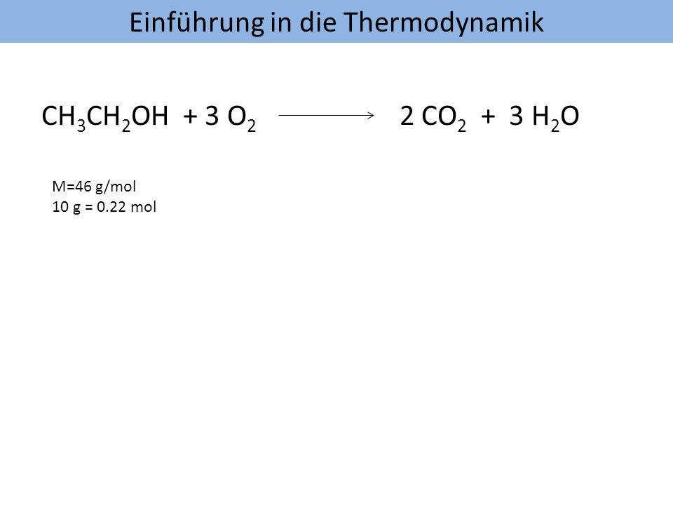 Einführung in die Thermodynamik CH 3 CH 2 OH + 3 O 2 2 CO 2 + 3 H 2 O M=46 g/mol 10 g = 0.22 mol