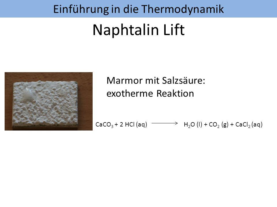 Einführung in die Thermodynamik Naphtalin Lift Marmor mit Salzsäure: exotherme Reaktion CaCO 3 + 2 HCl (aq) H 2 O (l) + CO 2 (g) + CaCl 2 (aq) Natriumcarbonat mit Salzsäure: endotherme Reaktion Na 2 CO 3 + 2 HCl (aq) H 2 O (l) + CO 2 (g) + 2 NaCl(aq)