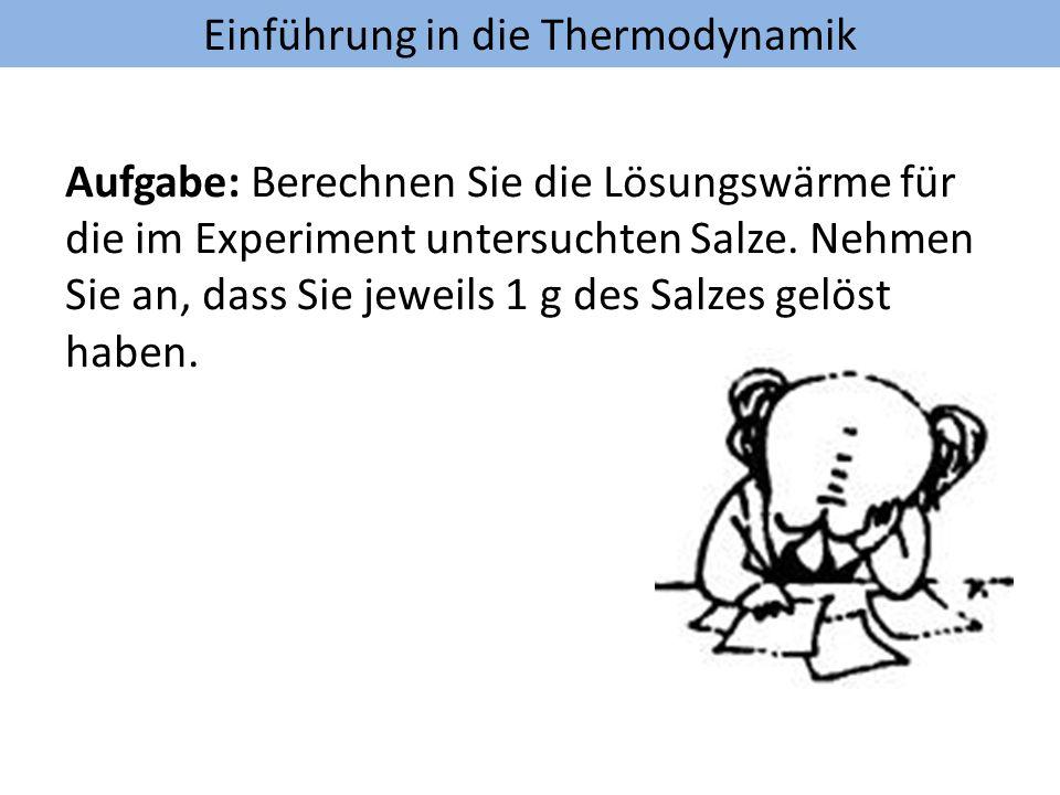 Einführung in die Thermodynamik Aufgabe: Berechnen Sie die Lösungswärme für die im Experiment untersuchten Salze. Nehmen Sie an, dass Sie jeweils 1 g