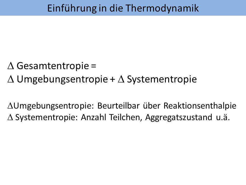 Einführung in die Thermodynamik Gesamtentropie = Umgebungsentropie + Systementropie Umgebungsentropie: Beurteilbar über Reaktionsenthalpie Systementro