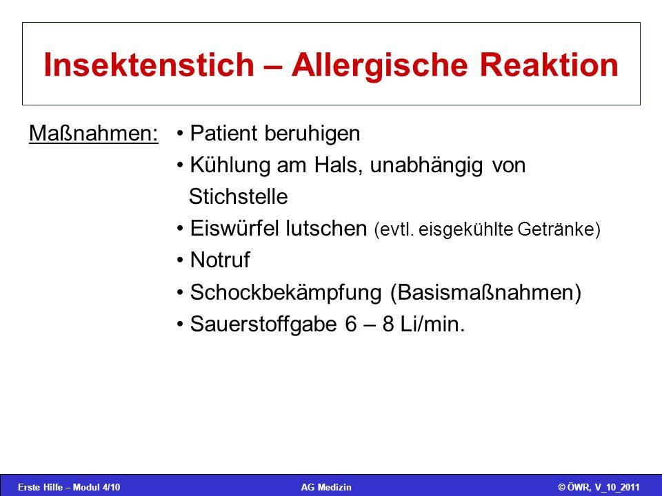 Erste Hilfe – Modul 4/10© ÖWR, V_10_2011AG Medizin Insektenstich – Allergische Reaktion Maßnahmen: Patient beruhigen Kühlung am Hals, unabhängig von Stichstelle Eiswürfel lutschen (evtl.