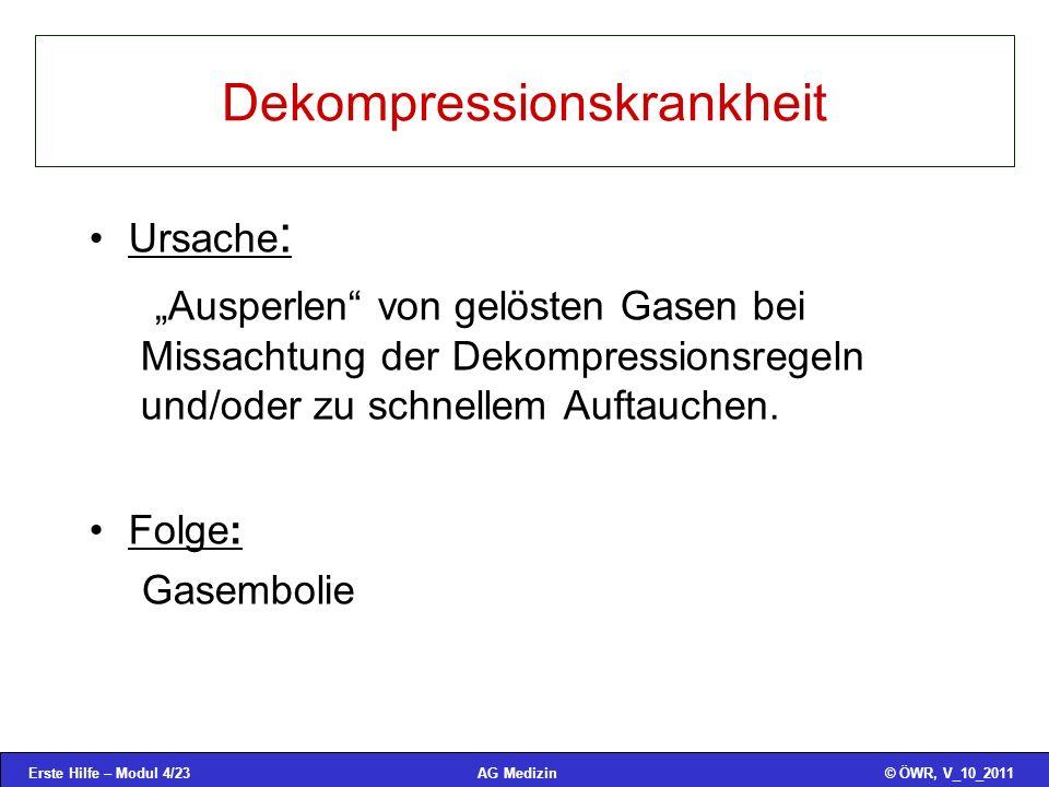 Erste Hilfe – Modul 4/23© ÖWR, V_10_2011AG Medizin Dekompressionskrankheit Ursache : Ausperlen von gelösten Gasen bei Missachtung der Dekompressionsregeln und/oder zu schnellem Auftauchen.