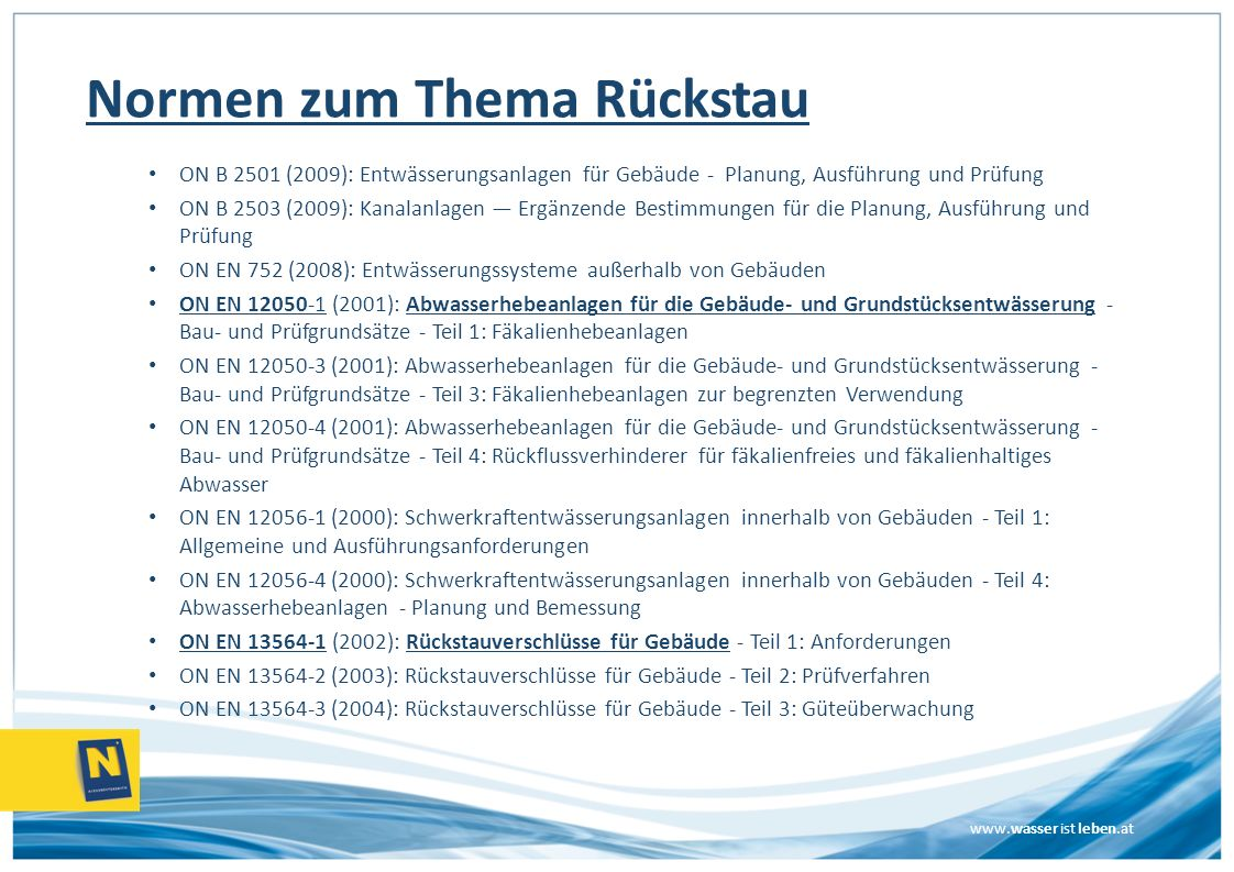 www.wasser ist leben.at Normen zum Thema Rückstau ON B 2501 (2009): Entwässerungsanlagen für Gebäude - Planung, Ausführung und Prüfung ON B 2503 (2009