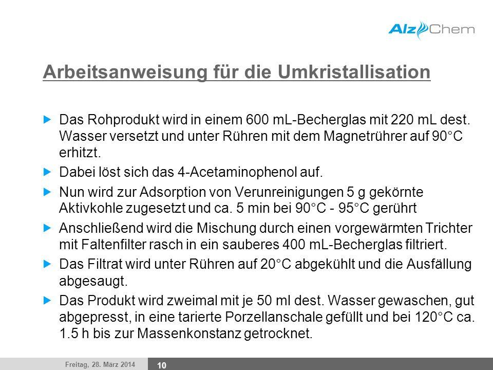 Freitag, 28. März 2014 10 Arbeitsanweisung für die Umkristallisation Das Rohprodukt wird in einem 600 mL-Becherglas mit 220 mL dest. Wasser versetzt u
