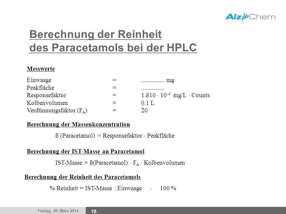 Freitag, 28. März 2014 15 Berechnung der Reinheit des Paracetamols bei der HPLC Berechnung der Massenkonzentration ß (Paracetamol) = Responsefaktor Pe