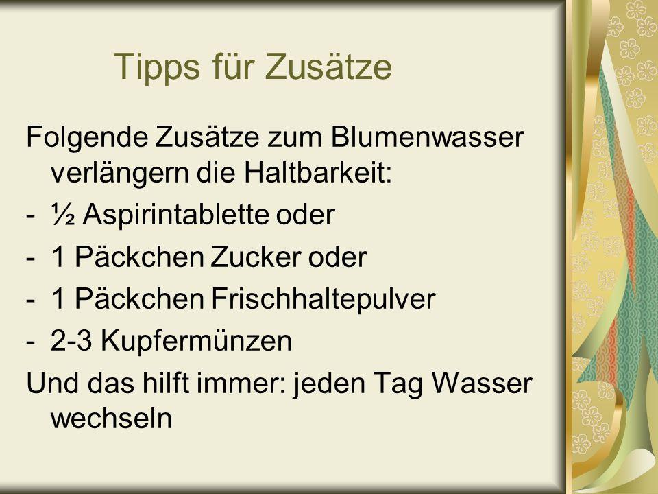 Tipps für Zusätze Folgende Zusätze zum Blumenwasser verlängern die Haltbarkeit: -½ Aspirintablette oder -1 Päckchen Zucker oder -1 Päckchen Frischhalt