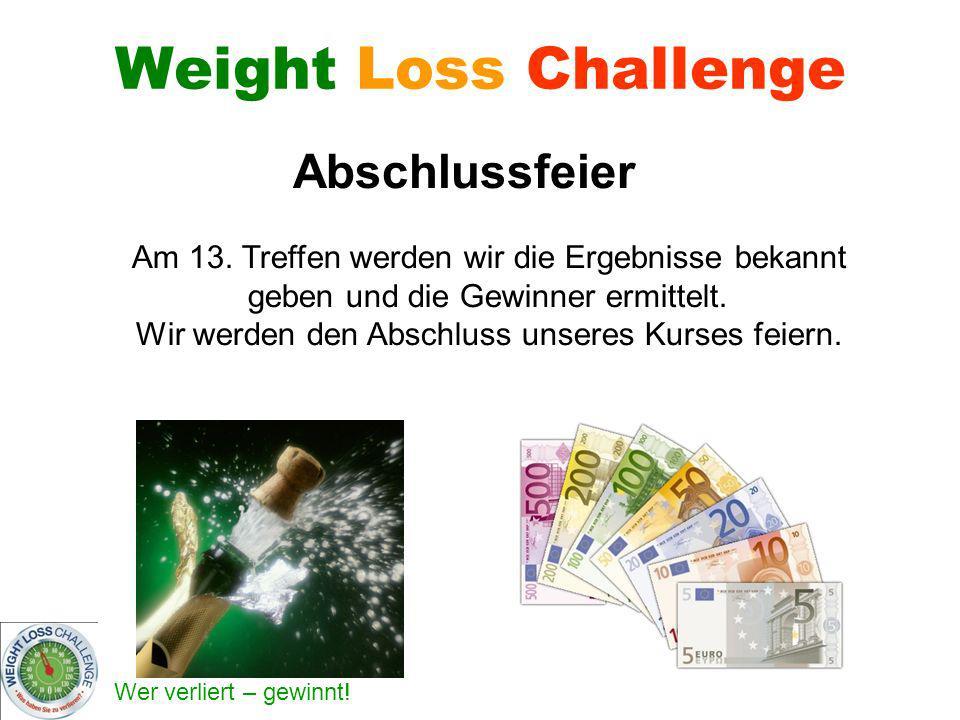 Wer verliert – gewinnt! Weight Loss Challenge Am 13. Treffen werden wir die Ergebnisse bekannt geben und die Gewinner ermittelt. Wir werden den Abschl