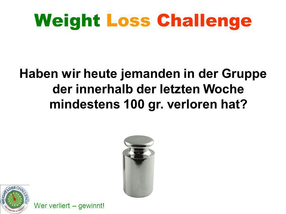 Wer verliert – gewinnt! Weight Loss Challenge Haben wir heute jemanden in der Gruppe der innerhalb der letzten Woche mindestens 100 gr. verloren hat?