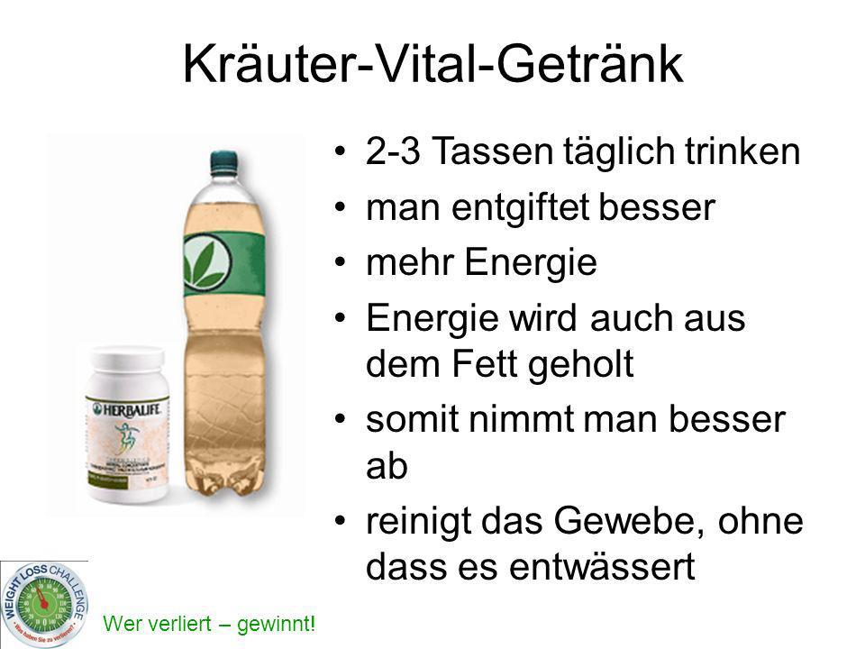 Wer verliert – gewinnt! Kräuter-Vital-Getränk 2-3 Tassen täglich trinken man entgiftet besser mehr Energie Energie wird auch aus dem Fett geholt somit