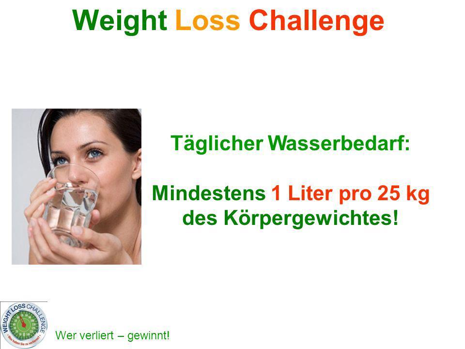 Wer verliert – gewinnt! Täglicher Wasserbedarf: Mindestens 1 Liter pro 25 kg des Körpergewichtes! Weight Loss Challenge