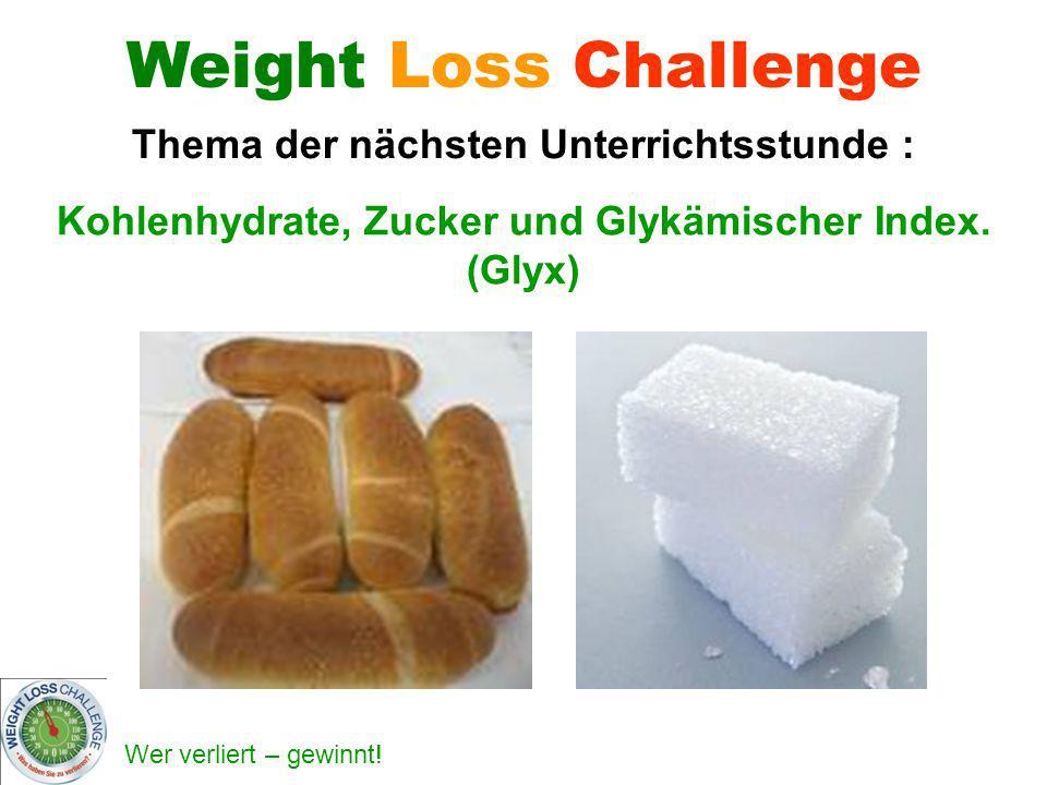 Wer verliert – gewinnt! Kohlenhydrate, Zucker und Glykämischer Index. (Glyx) Weight Loss Challenge Thema der nächsten Unterrichtsstunde :