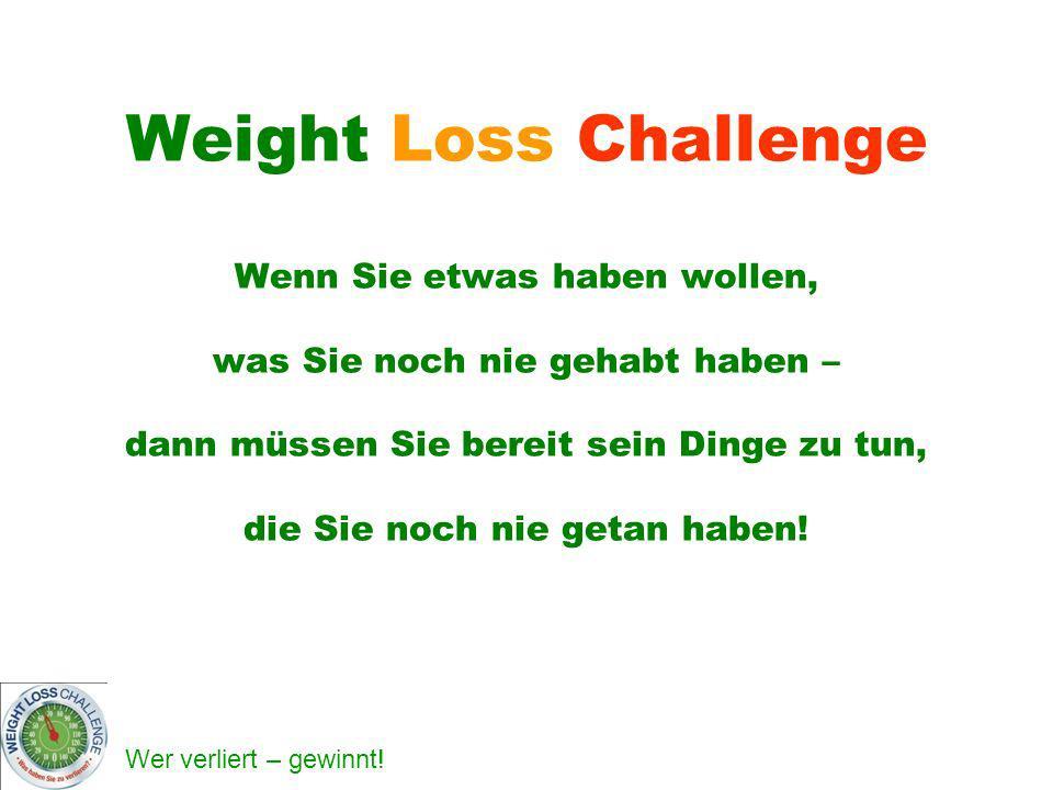 Wer verliert – gewinnt! Weight Loss Challenge Wenn Sie etwas haben wollen, was Sie noch nie gehabt haben – dann müssen Sie bereit sein Dinge zu tun, d