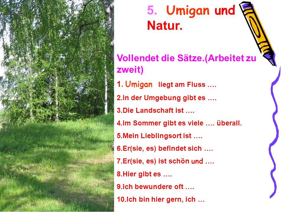 5. Umigan und Natur. Vollendet die Sätze.(Arbeitet zu zweit) 1. Umigan l iegt am Fluss …. 2.In der Umgebung gibt es …. 3.Die Landschaft ist …. 4.Im So