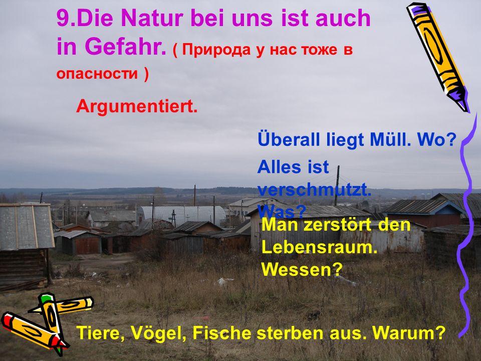 9.Die Natur bei uns ist auch in Gefahr. ( Природа у нас тоже в опасности ) Argumentiert. Überall liegt Müll. Wo? Alles ist verschmutzt. Was? Man zerst