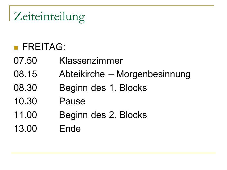 Zeiteinteilung FREITAG: 07.50Klassenzimmer 08.15 Abteikirche – Morgenbesinnung 08.30Beginn des 1. Blocks 10.30Pause 11.00Beginn des 2. Blocks 13.00End