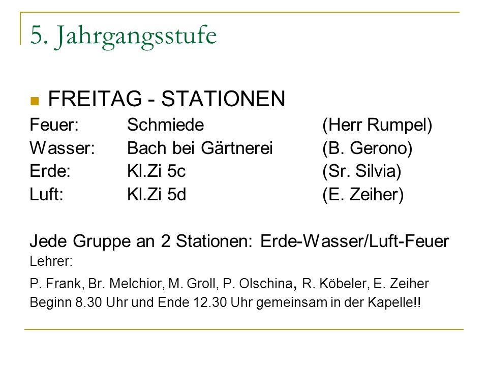 5. Jahrgangsstufe FREITAG - STATIONEN Feuer: Schmiede (Herr Rumpel) Wasser:Bach bei Gärtnerei (B. Gerono) Erde:Kl.Zi 5c(Sr. Silvia) Luft:Kl.Zi 5d(E. Z