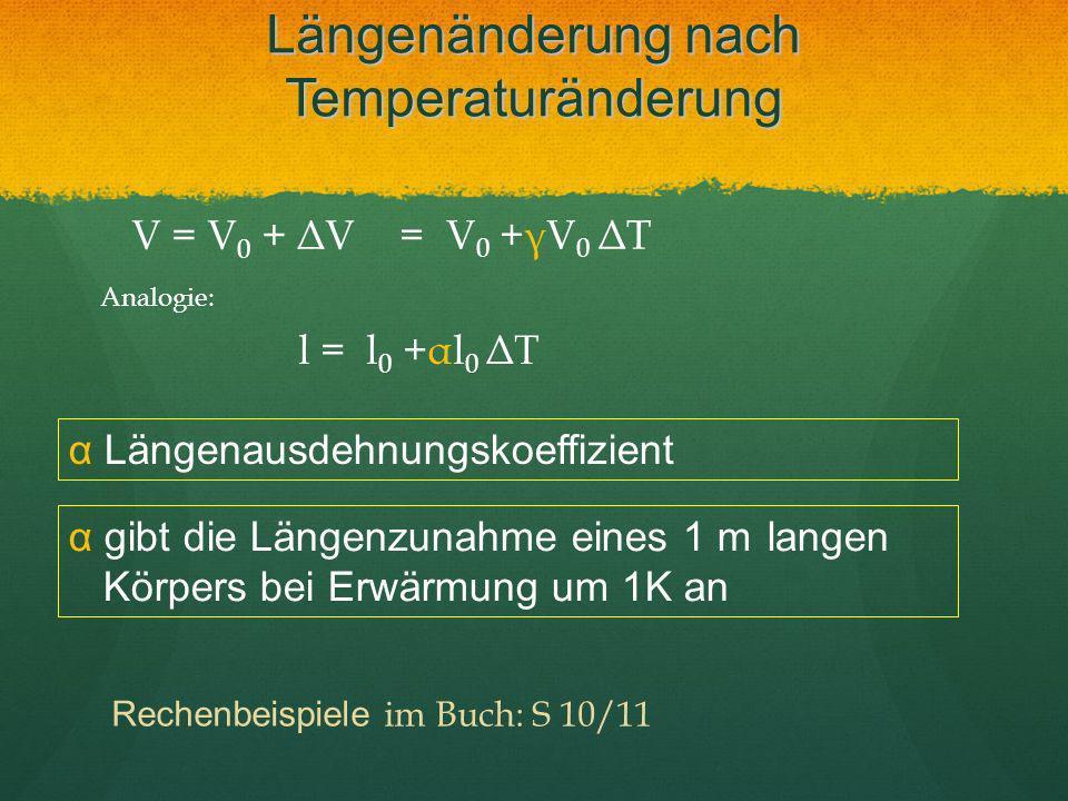 Längenänderung nach Temperaturänderung V = V 0 + ΔV = V 0 +γV 0 ΔT α gibt die Längenzunahme eines 1 m langen Körpers bei Erwärmung um 1K an Analogie: