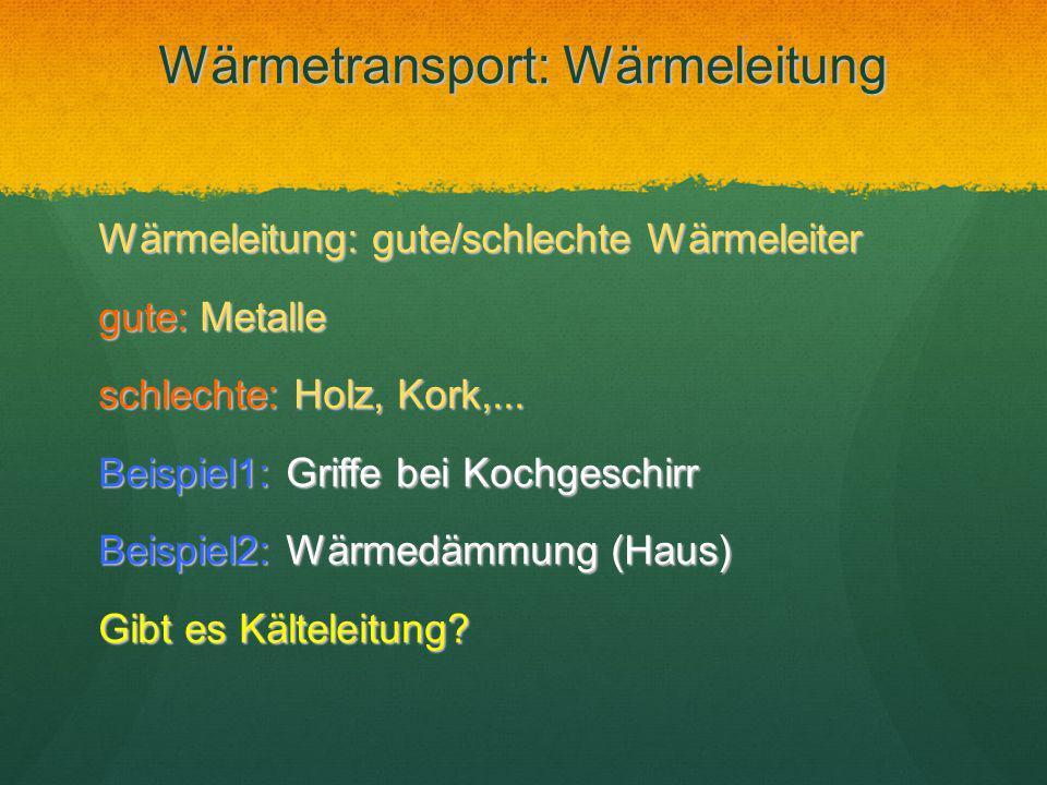 Wärmetransport: Wärmeleitung Wärmeleitung: gute/schlechte Wärmeleiter gute: Metalle schlechte: Holz, Kork,... Beispiel1: Griffe bei Kochgeschirr Beisp