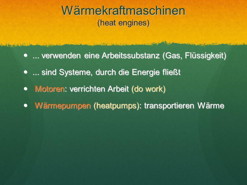 Wärmekraftmaschinen (heat engines)... verwenden eine Arbeitssubstanz (Gas, Flüssigkeit)... verwenden eine Arbeitssubstanz (Gas, Flüssigkeit)... sind S