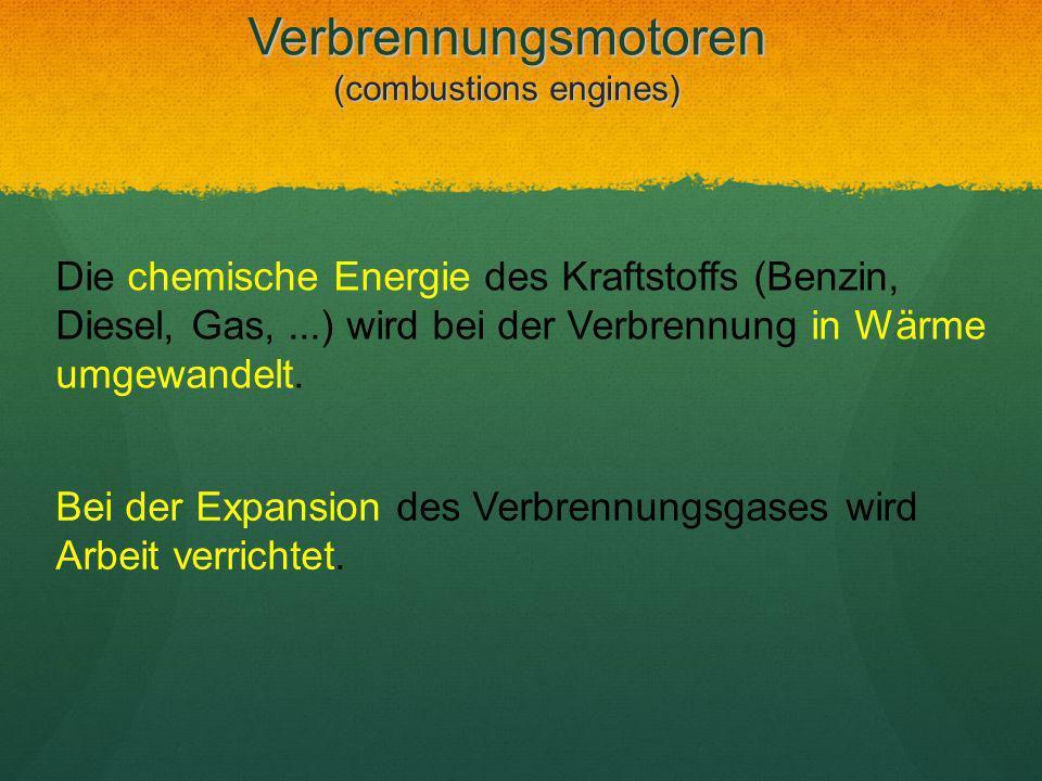 Verbrennungsmotoren (combustions engines) Die chemische Energie des Kraftstoffs (Benzin, Diesel, Gas,...) wird bei der Verbrennung in Wärme umgewandel