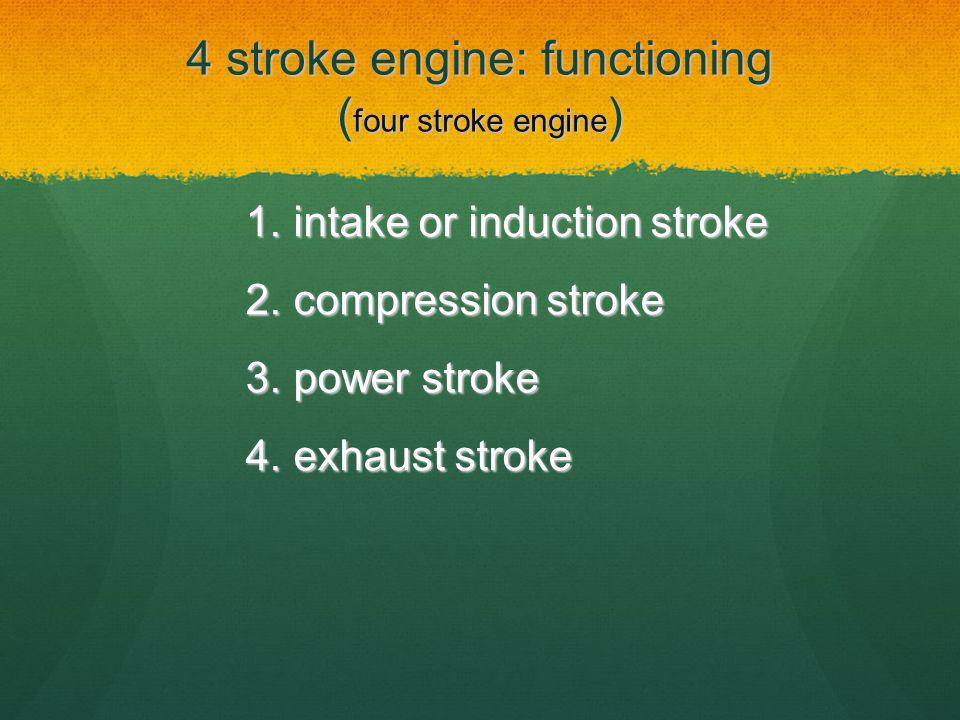 4 stroke engine: functioning ( four stroke engine ) 1.intake or induction stroke 2.compression stroke 3.power stroke 4.exhaust stroke