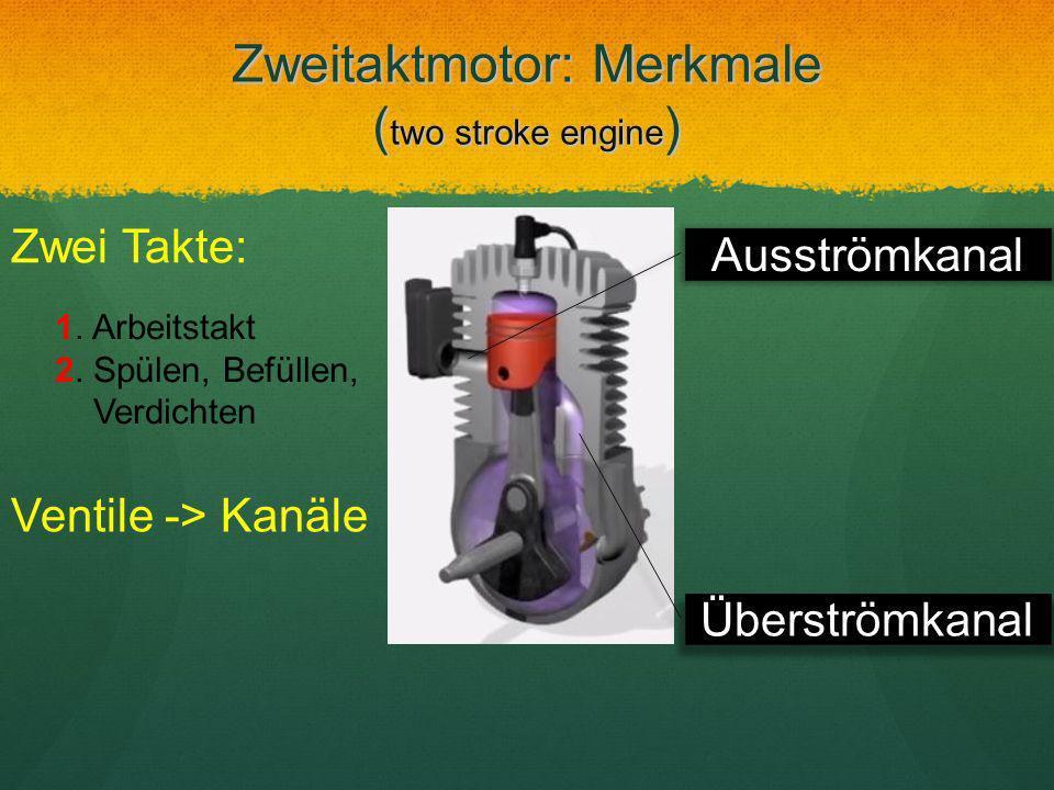 Zweitaktmotor: Merkmale ( two stroke engine ) Überströmkanal Ventile -> Kanäle Zwei Takte: 1. Arbeitstakt 2. Spülen, Befüllen, Verdichten Ausströmkana