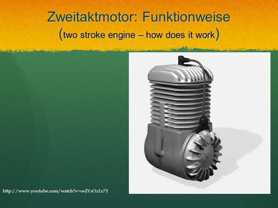 Zweitaktmotor: Funktionweise ( two stroke engine – how does it work ) http://www.youtube.com/watch?v=ooJYsOz1z7Y